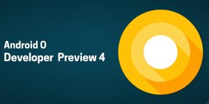 Android O Developer Preview 4 Released, Here's How To Prepare Your Apps